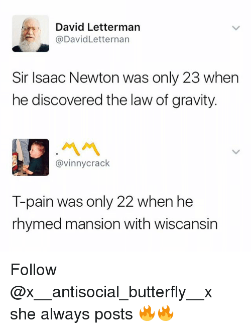 Pained: David Letterman  @DavidLetternan  Sir Isaac Newton was only 23 when  he discovered the law of gravity.  ペペ  @vinnycrack  T-pain was only 22 when he  rhymed mansion with wiscansin Follow @x__antisocial_butterfly__x she always posts 🔥🔥