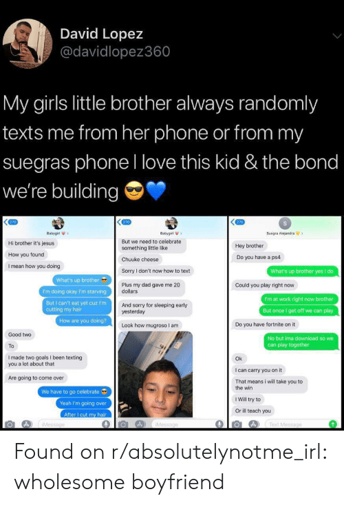 Come Over, Dad, and Girls: David Lopez  @davidlopez360  My girls little brother always randomly  texts me from her phone or from my  suegras phone l love this kid & the bond  we're building  270  270  270  Babygirl  Babygirl  Suegra Alejandra  But we need to celebrate  something little like  Hi brother it's jesus  Hey brother  How you found  Do you have a ps4  Chuuke cheese  I mean how you doing  Sorry I don't now how to text  What's up brother yes I do  What's up brother  Plus my dad gave me 20  dollars  Could you play right now  I'm doing okay I'm starving  I'm at work right now brother  But I can't eat yet cuz I'm  cutting my hair  And sorry for sleeping early  yesterday  But once I get off we can play  How are you doing?  Do you have fortnite on it  Look how mugroso I am  Good two  No but ima download so we  can play  To  I made two goals I been texting  you a lot about that  Ok  I can carry you on it  Are going to come over  That means i will take you to  the win  We have to go celebrate  I Will try to  Yeah I'm going over  Or ill teach you  After I cut my hair  IMessage  A) Text Message  IMessage Found on r/absolutelynotme_irl: wholesome boyfriend
