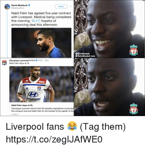 Liverpool Fans: David Maddock  Follow  @MaddockMirror  Nabil Fekir has agreed five vear contract  with Liverpool. Medical being completed  this morning. @LFC hopeful of  announcing deal this afternoon.  LIVERPOOL  TrollFootball  TheTrollFootball Insta  Olympique LyonnaisVerifiedOL 55m  Nabil Fekir stays at OL  MDA  OL  Nabil Fekir stays at OL  Olympique Lyonnais informs that the tripartite negotiations conducted  the Liverpool club and Nabil Fekir for the transfer of the captain of the  olweb.fr  LIVERPOOL Liverpool fans 😂 (Tag them) https://t.co/zegIJAfWE0