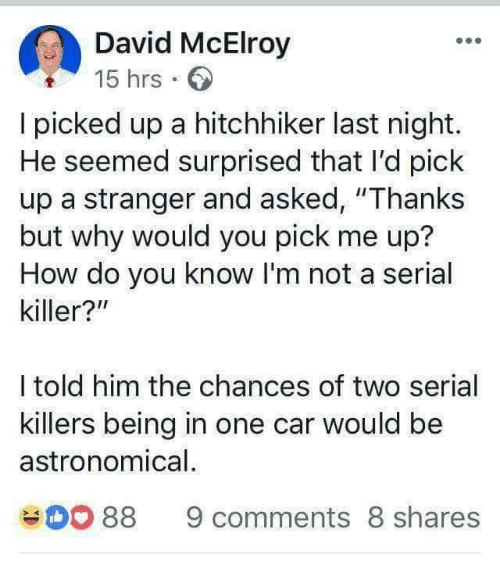 """Serial, How, and Car: David McElroy  15 hrs.  I picked up a hitchhiker last night.  He seemed surprised that I'd pick  up a stranger and asked, """"Thanks  but why would you pick me up?  How do you know I'm not a serial  killer?""""  I told him the chances of two serial  killers being in one car would be  astronomical  88 9 comments 8 shares"""