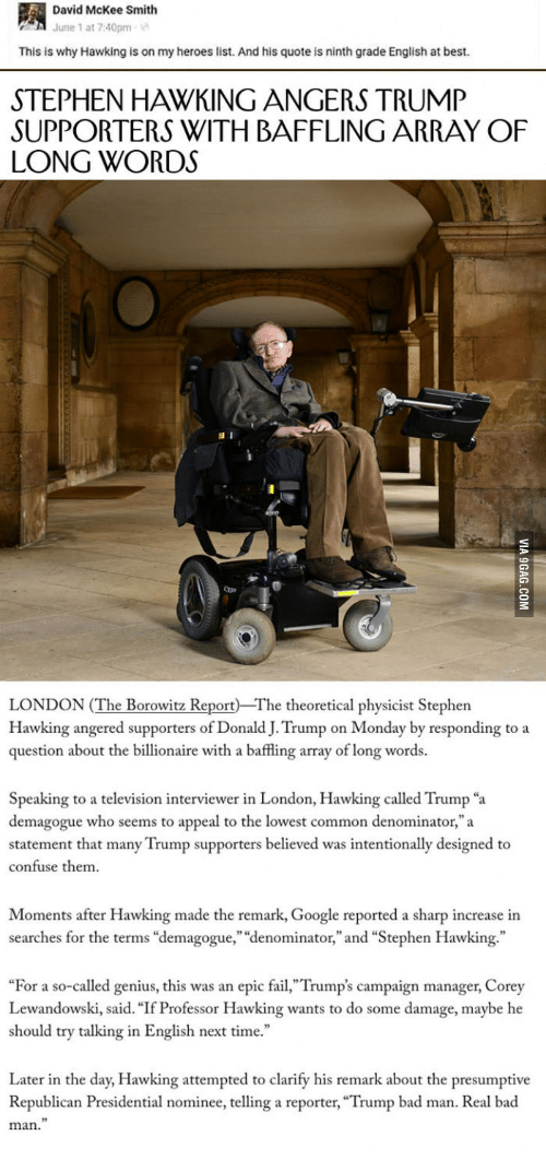 """lewandowski: David McKee Smith  June 1 at 7:40pm  This is why Hawking is on my heroes list. And his quote is ninth grade English at best.  STEPHEN HAWKING ANGERS TRUMP  SUPPORTERS WITH BAFFLING ARRAY OF  LONG WORDS  Qpe  LONDON (The Borowitz Report The theoretical physicist Stephen  Hawking angered supporters of Donald J. Trump on Monday by responding to a  question about the billionaire with a baffling array of long words.  Speaking to a television interviewer in London, Hawking called Trump """"a  demagogue who seems to appeal to the lowest common denominator,""""a  statement that many Trump supporters believed was intentionally designed to  confuse them  Moments after Hawking made the remark, Google reported a sharp increase in  searches for the terms """"demagogue,"""" """"denominator,"""" and """"Stephen Hawking.""""  """"For a so-called genius, this was an epic fail,""""Trump's campaign manager, Corey  Lewandowski, said. """"If Professor Hawking wants to do some damage, maybe he  should try talking in English next time.""""  Later in the day, Hawking attempted to clarify his remark about the presumptive  Republican Presidential nominee, telling a reporter, """"Trump bad man. Real bad  man."""