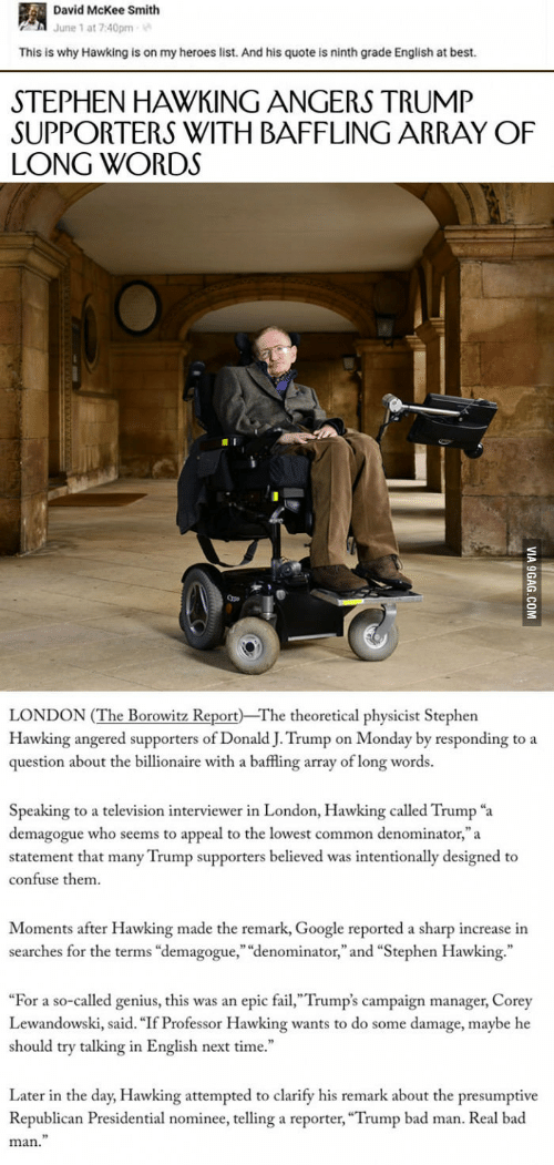 """lewandowski: David McKee Smith  June 1 at 7:40pm  This is why Hawking is on my heroes list. And his quote is ninth grade English at best.  STEPHEN HAWKING ANGERS TRUMP  SUPPORTERS WITH BAFFLING ARRAY OF  LONG WORDS  Qpe  LONDON (The Borowitz Report The theoretical physicist Stephen  Hawking angered supporters of Donald J. Trump on Monday by responding to a  question about the billionaire with a baffling array of long words.  Speaking to a television interviewer in London, Hawking called Trump """"a  demagogue who seems to appeal to the lowest common denominator,""""a  statement that many Trump supporters believed was intentionally designed to  confuse them  Moments after Hawking made the remark, Google reported a sharp increase in  searches for the terms """"demagogue,"""" """"denominator,"""" and """"Stephen Hawking.""""  """"For a so-called genius, this was an epic fail,""""Trump's campaign manager, Corey  Lewandowski, said. """"If Professor Hawking wants to do some damage, maybe he  should try talking in English next time.  Later in the day, Hawking attempted to clarify his remark about the presumptive  Republican Presidential nominee, telling a reporter, """"Trump bad man. Real bad  man."""