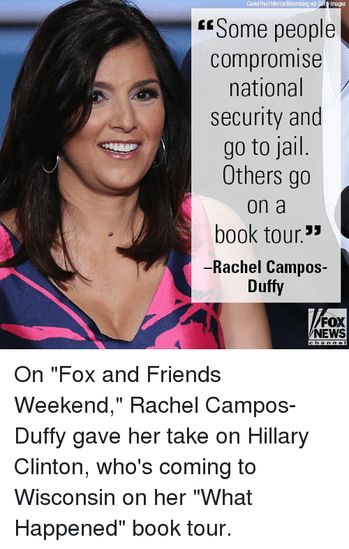 """weekender: David Paul Morris/Bloomberg via  Getty Imagas  """"Some people  compromise  national  security and  go to jail  Others go  on a  book tour.'  -Rachel Campos-  Duffy  FOX  NEWS On """"Fox and Friends Weekend,"""" Rachel Campos-Duffy gave her take on Hillary Clinton, who's coming to Wisconsin on her """"What Happened"""" book tour."""
