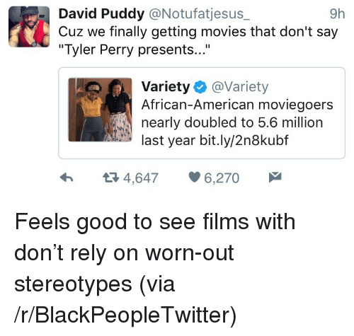 """Tyler Perry: David Puddy @Notufatjesus_  Cuz we finally getting movies that don't say  """"Tyler Perry presents...""""  9h  Variety @Variety  African-American moviegoers  nearly doubled to 5.6 million  last year bit.ly/2n8kubf  4,6476,270 <p>Feels good to see films with don&rsquo;t rely on worn-out stereotypes (via /r/BlackPeopleTwitter)</p>"""