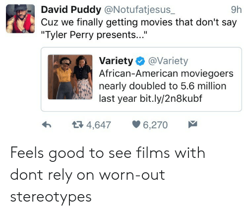 """Tyler Perry: David Puddy @Notufatjesus_  Cuz we finally getting movies that don't say  """"Tyler Perry presents...""""  9h  Variety @Variety  African-American moviegoers  nearly doubled to 5.6 million  last year bit.ly/2n8kubf  4,6476,270 Feels good to see films with dont rely on worn-out stereotypes"""