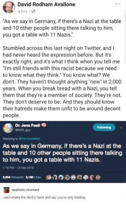 "Friends, Twitter, and Break: David Rodham Avallone  4 hrs .  ""As we say in Germany, if there's a Nazi at the table  and 10 other people sitting there talking to hinm,  you got a table with 11 Nazis.""  2  Stumbled across this last night on Twitter, and I  had never heard the expression before. But it's  exactly right, and it's what I think when you tell me  ""I'm still friends with this racist because we need  to know what they think. You know what? We  don't. They haven't thought anything ""new"" in 2,000  years. When you break bread with a Nazi, you tell  them that they're a member of society. They're not.  They don't deserve to be. And they should know  their hatreds make them unfit to be around decent  people.  Dr. Jens Foell .  Following  Replying to  As we say in Germany, if there's a Nazi at the  table and 10 other people sitting there talking  to him, you got a table with 11 Nazis.  9  7:18 PM-13 Feb 2018  2,004 platweets $10Lios 0DT3⑦  eee @  apathetic-revenant  can't shake the devil's hand and say you're only kidding."