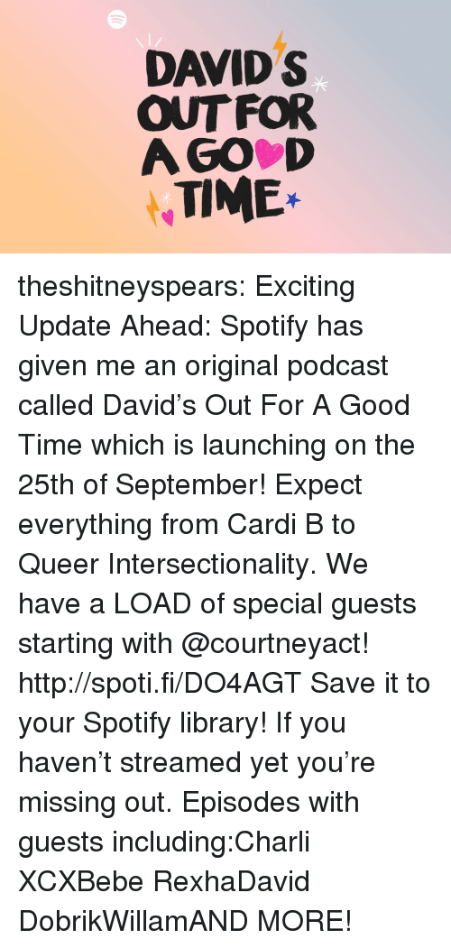 Missing Out: DAVID S  OUT FOR  A GO D  TIME* theshitneyspears:  Exciting Update Ahead: Spotify has given me an original podcast called David's Out For A Good Time which is launching on the 25th of September! Expect everything from Cardi B to Queer Intersectionality. We have a LOAD of special guests starting with @courtneyact! http://spoti.fi/DO4AGT Save it to your Spotify library!  If you haven't streamed yet you're missing out. Episodes with guests including:Charli XCXBebe RexhaDavid DobrikWillamAND MORE!