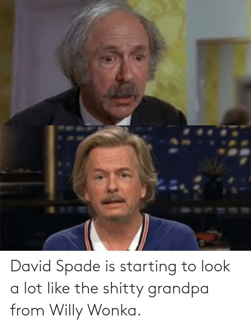 David: David Spade is starting to look a lot like the shitty grandpa from Willy Wonka.