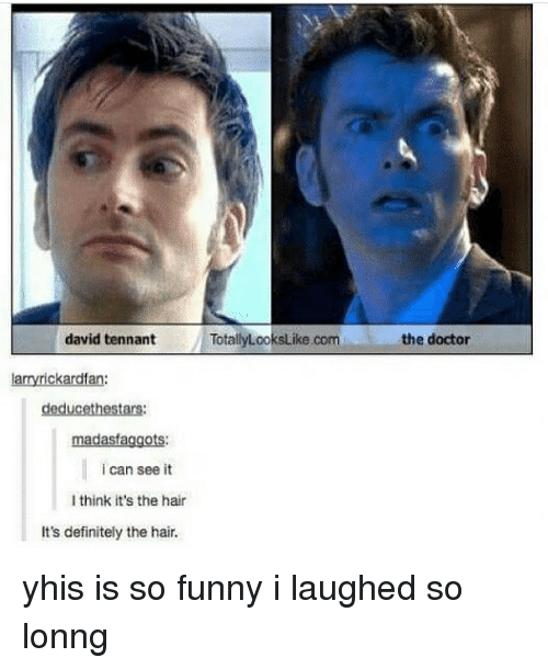tennant: david tennant TotalyLooks ike.com  the doctor  arryrickardfan:  madasfaggots:  i can see it  I think it's the hair  It's definitely the hair. yhis is so funny i laughed so lonng