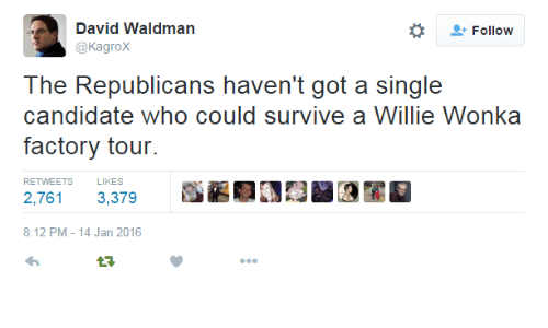 willie wonka: David Waldman  @KagroX  Follow  The Republicans haven't got a single  candidate who could survive a Willie Wonka  factory tour.  RETWEETS  LIKES  2,7613,379  8:12 PM-14 Jan 2016