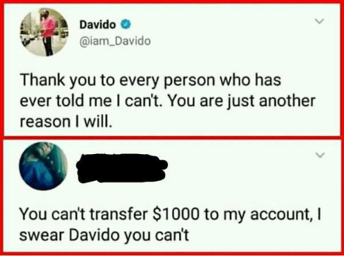 Thank You, Reason, and Another: Davido  aiam_Davido  Thank you to every person who has  ever told me l can't. You are just another  reason I will  You can't transfer $1000 to my account, I  swear Davido you can't