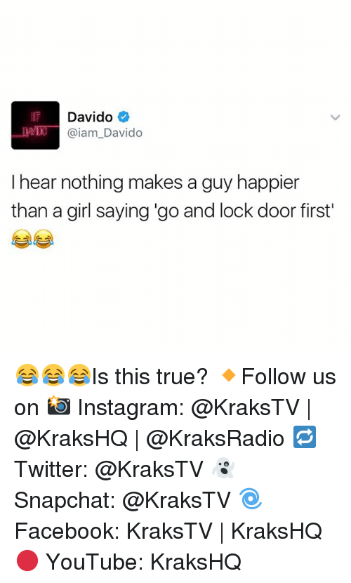 Iamed: Davido  @iam Davido  I hear nothing makes a guy happier  than a girl saying go and lock door first' 😂😂😂Is this true? 🔸Follow us on 📸 Instagram: @KraksTV | @KraksHQ | @KraksRadio 🔁 Twitter: @KraksTV 👻 Snapchat: @KraksTV 🌀Facebook: KraksTV | KraksHQ 🔴 YouTube: KraksHQ