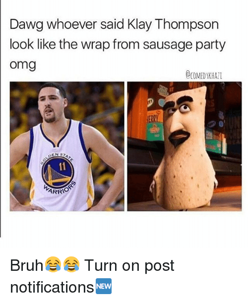Bruh, Klay Thompson, and Memes: Dawg whoever said Klay Thompson  look like the wrap from sausage party  Omg  OCOMEDYKH All  DEN  ARRIO Bruh😂😂 Turn on post notifications🆕