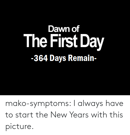 Symptoms: Dawn of  The First Day  -364 Days Remain- mako-symptoms:  I always have to start the New Years with this picture.