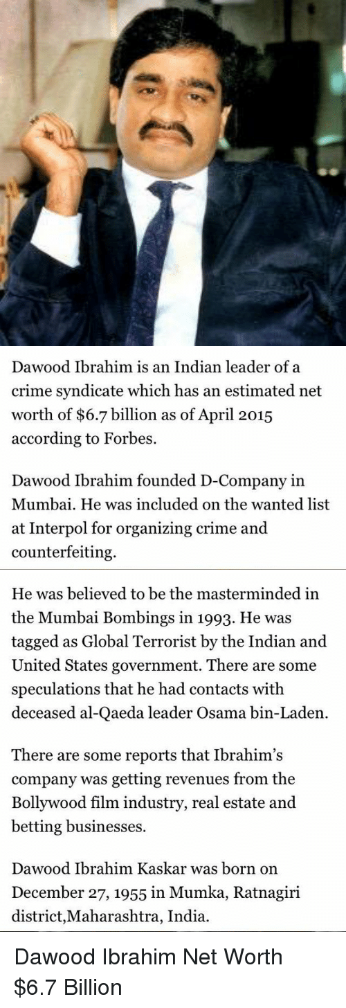 December 27: Dawood Ibrahim is an Indian leader of a  crime syndicate which has an estimated net  worth of $6.7 billion as of April 2015  according to Forbes.  Dawood Ibrahim founded D-Company in  Mumbai. He was included on the wanted list  at Interpol for organizing crime and  counterfeiting.   He was believed to be the masterminded in  the Mumbai Bombings in 1993. He was  tagged as Global Terrorist by the Indian and  United States government. There are some  speculations that he had contacts with  deceased al-Qaeda leader Osama bin-Laden  There are some reports that Ibrahim's  company was getting revenues from the  Bollywood film industry, real estate and  betting businesses.  Dawood Ibrahim Kaskar was born on  December 27, 1955 in Mumka, Ratnagiri  district, Maharashtra, India. Dawood Ibrahim Net Worth $6.7 Billion