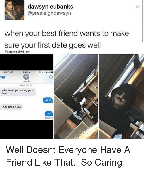 When Your Best Friend: dawsyn eubanks  @presleighdawsyn  when your best friend wants to make  sure your first date goes well  Featured @will ent  000 AT&T LTE  2:52 PM  イ* 85% ■  16  georgia  Today 2151 PM  Why aren't you eating your  food  What  Look behind you  Wtf  Delivered Well Doesnt Everyone Have A Friend Like That.. So Caring