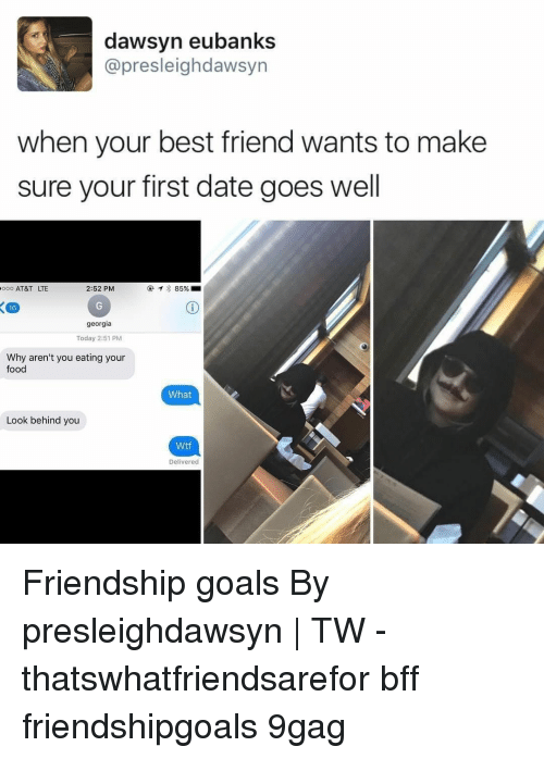 Friendship Goals: dawsyn eubanks  @presleighdawsyn  when your best friend wants to make  sure your first date goes well  0 AT&T LTE  2:52 PM  @  85%.m  16  georgia  Today 2:51 PM  Why aren't you eating your  food  What  Look behind you  Wtf  Delivered Friendship goals⠀ By presleighdawsyn | TW⠀ -⠀ thatswhatfriendsarefor bff friendshipgoals 9gag