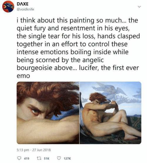 Emo, Control, and Lucifer: DAXE  @voidknife  i think about this painting so much... the  quiet fury and resentment in his eyes,  the single tear for his loss, hands clasped  together in an effort to control these  intense emotions boiling inside while  being scorned by the angelic  bourgeoisie above... lucifer, the first ever  emo  5:13 pm-27 Jun 2018  419  127K