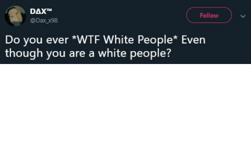 White People, Wtf, and White: DAXTM  @Dax x98  Follow  Do you ever *WTF White People* Even  though you are a white people?