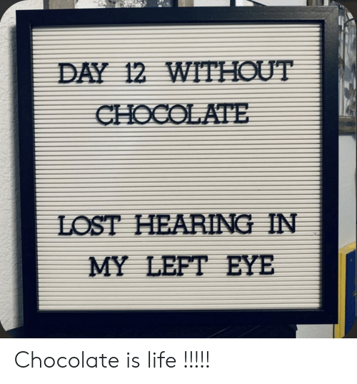 day-12: DAY 12 WITHOUT  CHOCOLATE  LOST HEARING IN  MY LEFT EYE Chocolate is life !!!!!