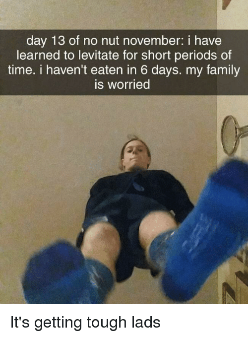 Family, Time, and Dank Memes: day 13 of no nut november: i have  learned to levitate for short periods of  time. i haven't eaten in 6 days. my family  is worried