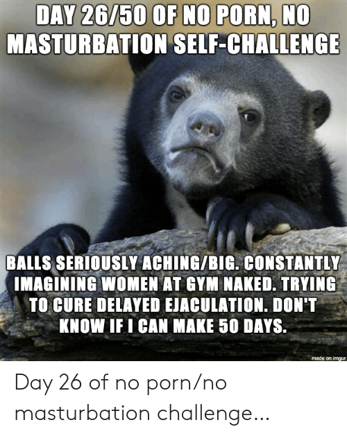day 26: DAY 26/50 OF NO PORN, NO  MASTURBATION SELF-CHALLENGE  BALLS SERIOUSLY ACHING/BIG. CONSTANTLY  IMAGINING WOMEN AT GYM NAKED. TRYING  TO CURE DELAYED EJACULATION. DON'T  KNOW IF I CAN MAKE 50 DAYS.  made on imgur Day 26 of no porn/no masturbation challenge…