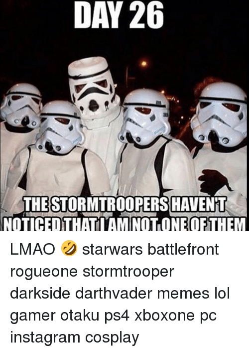 day 26: DAY 26  THE STORMTROOPERS HAVENT  NOTICED THATI AM ONE OF LMAO 🤣 starwars battlefront rogueone stormtrooper darkside darthvader memes lol gamer otaku ps4 xboxone pc instagram cosplay