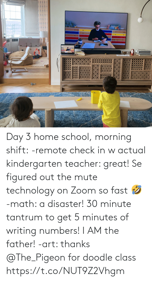 5 minutes: Day 3 home school, morning shift:  -remote check in w actual kindergarten teacher: great! Se figured out the mute technology on Zoom so fast 🤣  -math: a disaster! 30 minute tantrum to get 5 minutes of writing numbers! I AM the father!  -art: thanks @The_Pigeon for doodle class https://t.co/NUT9Z2Vhgm
