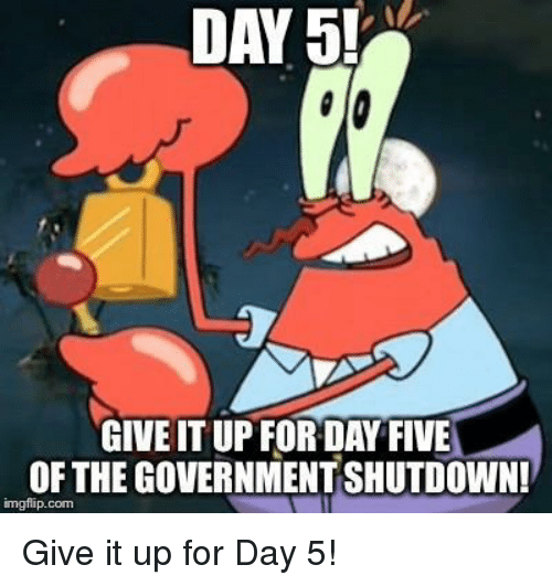 Day 5: DAY 5!  GIVE IT UP FORDAY FIVE  OF THE GOVERNMENT SHUTDOWN!  imgflip.com Give it up for Day 5!