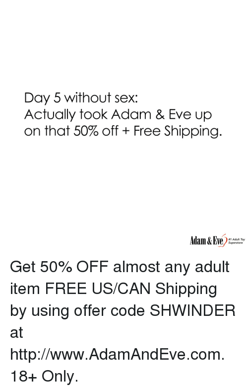 Day 5: Day 5 without sex:  Actually took Adam & Eve up  on that 50% off + Free Shipping.  #1 Adult Toy  Superstore Get 50% OFF almost any adult item  FREE US/CAN Shipping by using offer code SHWINDER at http://www.AdamAndEve.com.  18+ Only.