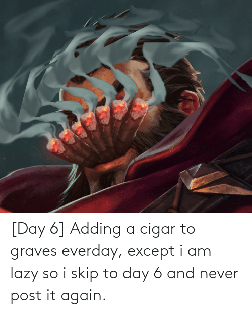 Skip: [Day 6] Adding a cigar to graves everday, except i am lazy so i skip to day 6 and never post it again.