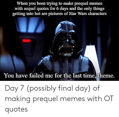 Possibly: Day 7 (possibly final day) of making prequel memes with OT quotes