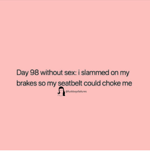 Sex, Girl Memes, and Day: Day 98 without sex: i slammed on my  brakes so my seatbelt could choke me  @fuckboysfailures