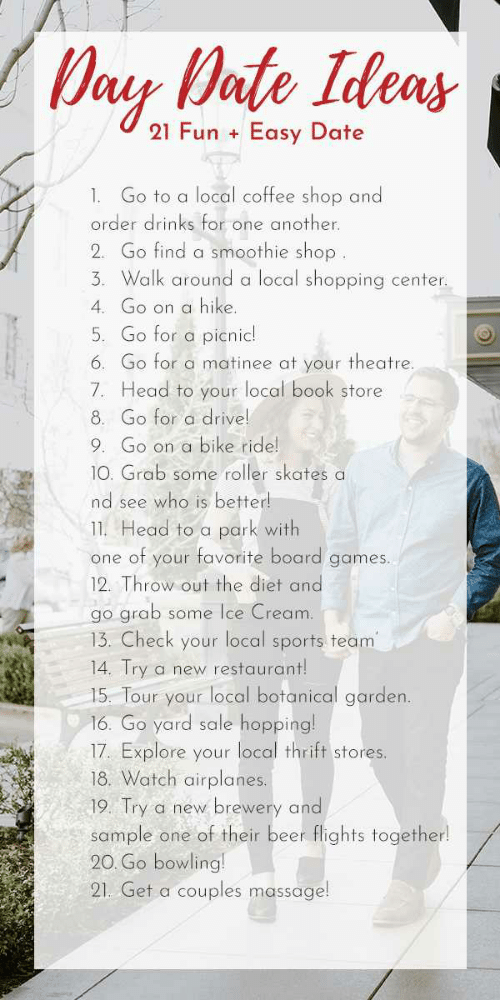 Beer, Head, and Massage: Day Date Ideas  21 Fun  Easy Date  +  Go to a local coffee shop and  1.  order drinks for one another.  2. Go find a smoothie shop.  3 Walk around a local shopping center  4 Go on a hike.  5. Go for a picnic!  6. Go for a matinee at your theatre.  7. Head to your local book store  8. Go for a drive!  Go on a bike ride!  9  10. Grab some roller skates a  nd see who is better!  11. Head to a park with  one of your favorite board games.  12. Throw out the diet and  go grab  13. Check your local sports team  14. Try  some Ice Cream  a new restaurant!  15. Tour your local botanical garden.  16. Go yard sale hopping!  17. Explore your local thrift stores.  18. Watch airplanes.  19. Try a new  brewery and  sample one of their beer flights together!  20. Go bowling!  couples massage!  21. Get a