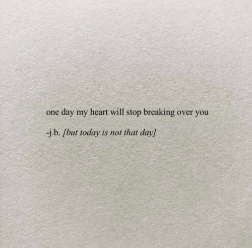 over you: day my heart will stop breaking over you  one  -j.b. /but today is not that day]