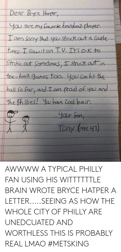Lmao, Memes, and Brain: dayer  ball AWWWW A TYPICAL PHILLY FAN USING HIS WITTTTTTLE BRAIN WROTE BRYCE HATPER A LETTER.....SEEING AS HOW THE WHOLE CITY OF PHILLY ARE UNEDCUATED AND WORTHLESS THIS IS PROBABLY REAL LMAO #METSKING