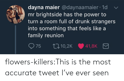 Drunk, Family, and Tumblr: dayna maier @daynaamaier 1d  mr brightside has the power to  turn a room full of drunk strangers  into something that feels like a  family reunion flowers-killers:This is the most accurate tweet I've ever seen
