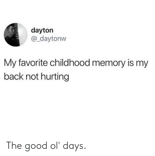 Dank, Good, and Back: dayton  @_daytonvw  My favorite childhood memory is my  back not hurting The good ol' days.
