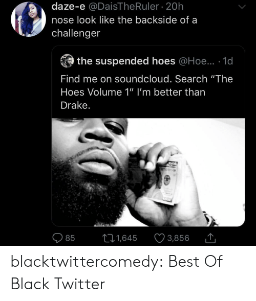 "Drake, Hoe, and Hoes: daze-e @DaisThe Ruler 20h  nose look like the backside of a  challenger  the suspended hoes @Hoe.. 1d  Find me on soundcloud. Search ""The  Hoes Volume 1"" I'm better than  Drake.  11,645  3,856  85 blacktwittercomedy:  Best Of Black Twitter"