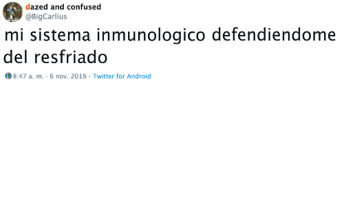 Android, Confused, and Twitter: dazed and confused  @BigCarlius  mi sistema inmunologico defendiendome  del resfriado   8:47 a. m. 6 nov. 2019 Twitter for Android