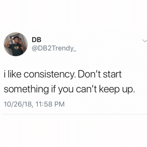 Consistency, You, and Like: DB  @DB2Trendy  63  i like consistency. Don't start  something if you can't keep up  10/26/18, 11:58 PM