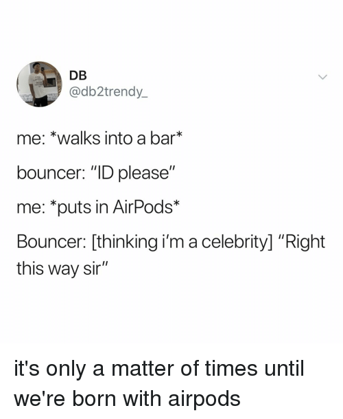 "Relatable, A Matter, and Bar: DB  @db2trendy  me: *walks into a bar  bouncer: ""ID please""  me: *puts in AirPods*  Bouncer: [thinking i'm a celebrity] ""Right  this way sir"" it's only a matter of times until we're born with airpods"