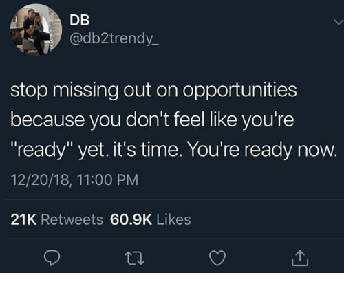 "Missing Out: DB  @db2trendy_  stop missing out on opportunities  because you don't feel like you're  ready"" yet. it's time. You're ready now.  12/20/18, 11:00 PM  21K Retweets 60.9K Likes"