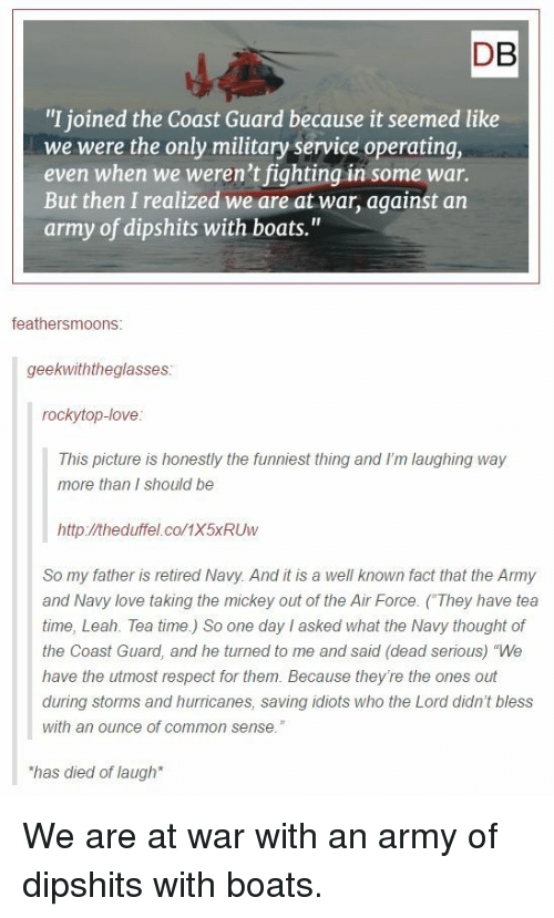 "Love, Respect, and Army: DB  ""I joined the Coast Guard because it seemed like  we were the only military service operating,  even when we weren't fighting in some war.  But then I realized we are at war, against an  army of dipshits with boats.""  feathersmoons:  geekwiththeglasses  rockytop-love  This picture is honestly the funniest thing and I'm laughing way  more than I should be  http://theduffel.co/1X5xRUw  So my father is retired Navy. And it is a well known fact that the Army  and Navy love taking the mickey out of the Air Force. (They have tea  time, Leah. Tea time.) So one day I asked what the Navy thought of  the Coast Guard, and he turned to me and said (dead serious) ""We  have the utmost respect for them. Because they're the ones out  during storms and hurricanes, saving idiots who the Lord didn't bless  with an ounce of common sense.""  has died of laugh We are at war with an army of dipshits with boats."