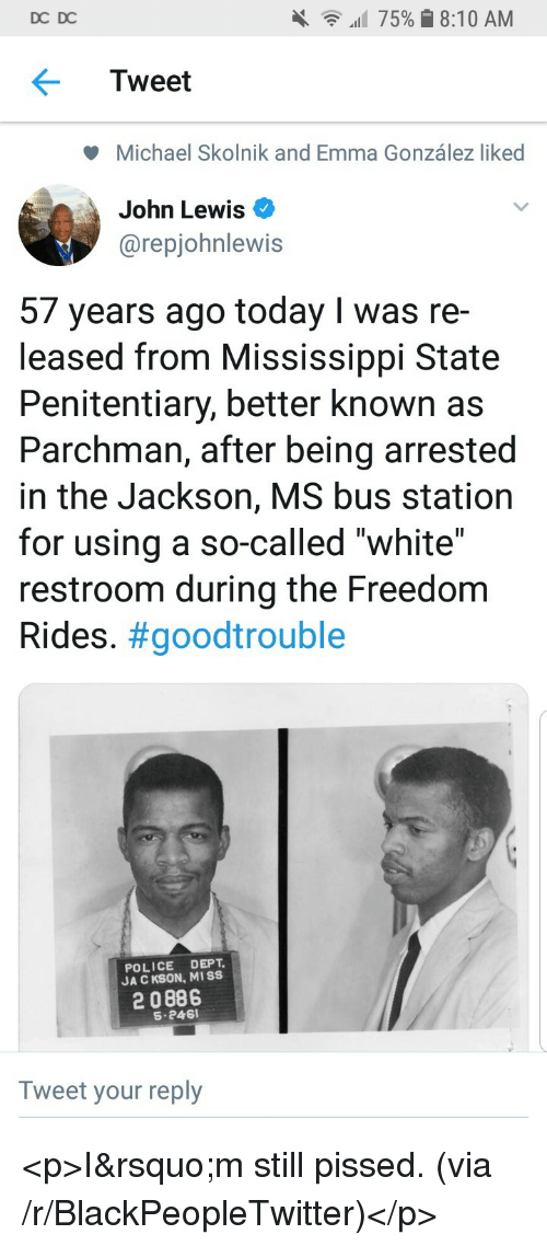 """Blackpeopletwitter, Police, and Michael: DC DC  all 75% 8:10 AM  Tweet  Michael Skolnik and Emma González liked  John Lewis  @repjohnlewis  57 years ago today I was re-  leased from Mississippi State  Penitentiary, better known as  Parchman, after being arrested  in the Jackson, MS bus station  for using a so-called """"white""""  restroom during the Freedom  Rides. #goodtrouble  POLICE DEPT  JA C KSON, MISS  2 0886  S-246  Tweet your reply <p>I'm still pissed. (via /r/BlackPeopleTwitter)</p>"""