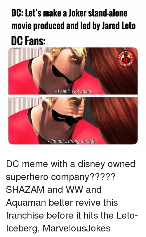 Jared Leto: DC: Let's make a Joker stand-alone  movie produced and led by Jared Leto  DC Fans:  -I can't. Not again.  -I'm not...strong enough DC meme with a disney owned superhero company????? SHAZAM and WW and Aquaman better revive this franchise before it hits the Leto-Iceberg. MarvelousJokes