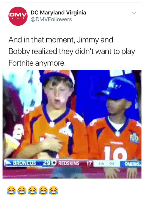Maryland: DC Maryland Virginia  @DMVFollowers  DMV  And in that moment, Jimmy and  Bobby realized they didn't want to play  Fortnite anymore  BRONCOS 296 REDSKINS 174t 😂😂😂😂😂