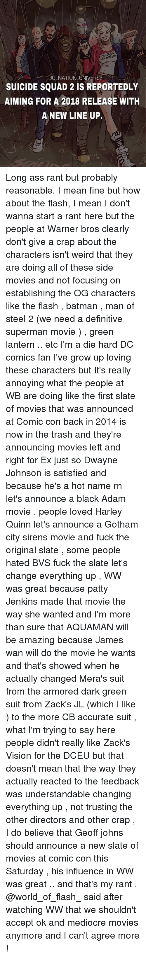 Ass, Batman, and Dwayne Johnson: . DC.NATION-UNIVERSE  SUICIDE SQUAD 2 IS REPORTEDLY  AIMING FOR A 2018 RELEASE WITH  A NEW LINE UP. Long ass rant but probably reasonable. I mean fine but how about the flash, I mean I don't wanna start a rant here but the people at Warner bros clearly don't give a crap about the characters isn't weird that they are doing all of these side movies and not focusing on establishing the OG characters like the flash , batman , man of steel 2 (we need a definitive superman movie ) , green lantern .. etc I'm a die hard DC comics fan I've grow up loving these characters but It's really annoying what the people at WB are doing like the first slate of movies that was announced at Comic con back in 2014 is now in the trash and they're announcing movies left and right for Ex just so Dwayne Johnson is satisfied and because he's a hot name rn let's announce a black Adam movie , people loved Harley Quinn let's announce a Gotham city sirens movie and fuck the original slate , some people hated BVS fuck the slate let's change everything up , WW was great because patty Jenkins made that movie the way she wanted and I'm more than sure that AQUAMAN will be amazing because James wan will do the movie he wants and that's showed when he actually changed Mera's suit from the armored dark green suit from Zack's JL (which I like ) to the more CB accurate suit , what I'm trying to say here people didn't really like Zack's Vision for the DCEU but that doesn't mean that the way they actually reacted to the feedback was understandable changing everything up , not trusting the other directors and other crap , I do believe that Geoff johns should announce a new slate of movies at comic con this Saturday , his influence in WW was great .. and that's my rant . @world_of_flash_ said after watching WW that we shouldn't accept ok and mediocre movies anymore and I can't agree more !