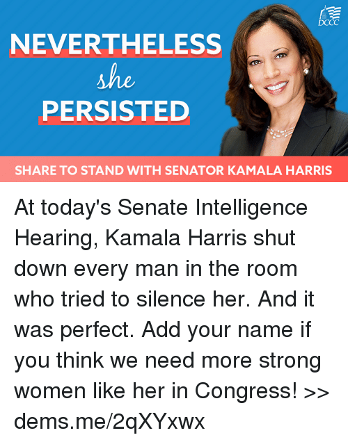Memes, Women, and Strong: DCCC  NEVERTHELESS  PERSISTED  SHARE TO STAND WITH SENATOR KAMALA HARRIS At today's Senate Intelligence Hearing, Kamala Harris shut down every man in the room who tried to silence her. And it was perfect. Add your name if you think we need more strong women like her in Congress! >> dems.me/2qXYxwx