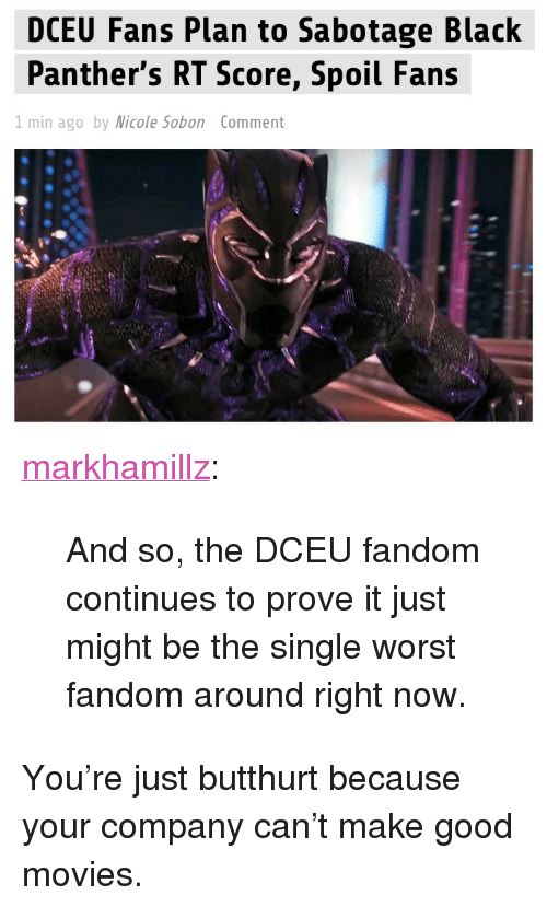 """Butthurt: DCEU Fans Plan to Sabotage Black  Panther's RT Score, Spoil Fans  I min ago by Micole Sobon Comment <p><a href=""""http://markhamillz.tumblr.com/post/170368131646/and-so-the-dceu-fandom-continues-to-prove-it-just"""" class=""""tumblr_blog"""">markhamillz</a>:</p>  <blockquote><p>And so, the DCEU fandom continues to prove it just might be the single worst fandom around right now.</p></blockquote>  <p>You're just butthurt because your company can't make good movies.</p>"""